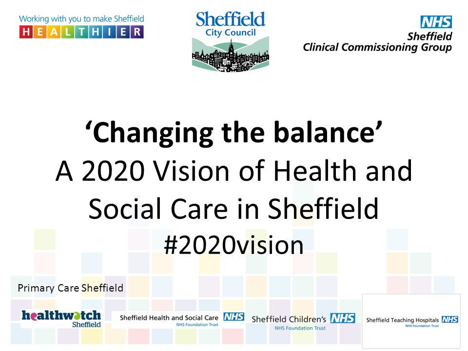'Changing the balance' A 2020 Vision of Health and Social Care in Sheffield #2020vision