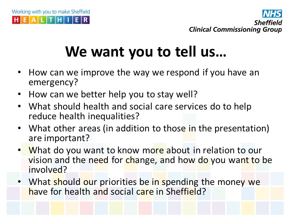 We want you to tell us… How can we improve the way we respond if you have an emergency How can we better help you to stay well