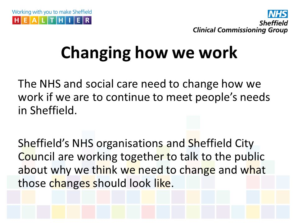 Changing how we work The NHS and social care need to change how we work if we are to continue to meet people's needs in Sheffield.