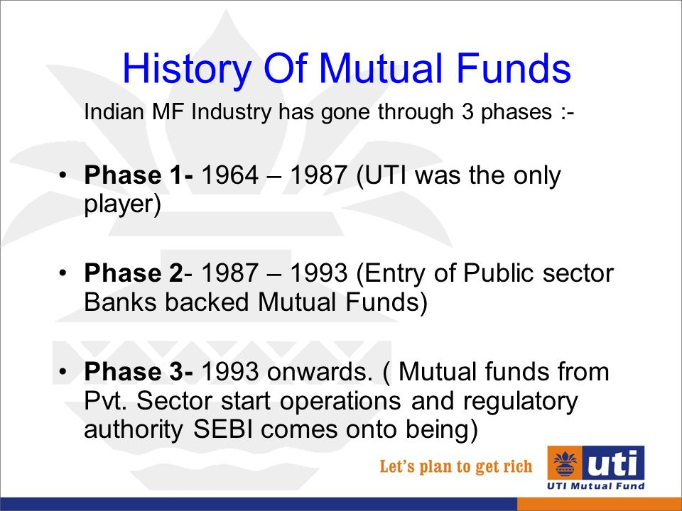 mutual fund industry india The mutual fund industry in india started in 1963 with the formation of unit trust of india, at the initiative of the government of india and reserve bank of india.