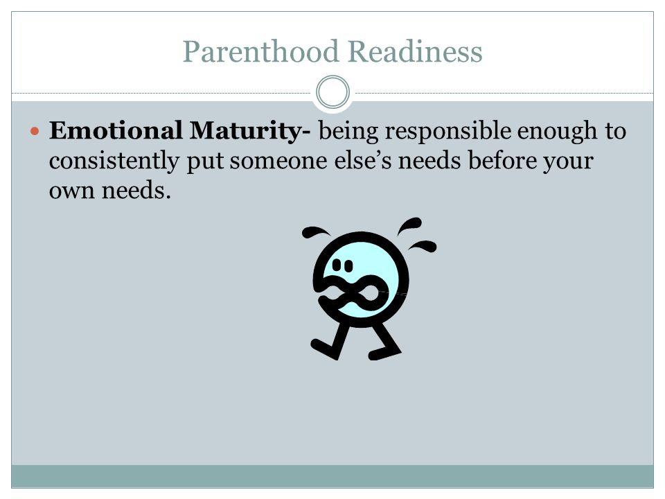 Parenthood Readiness Emotional Maturity- being responsible enough to consistently put someone else's needs before your own needs.