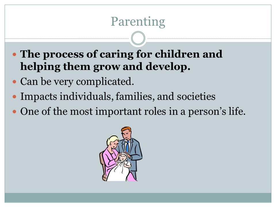 Parenting The process of caring for children and helping them grow and develop. Can be very complicated.