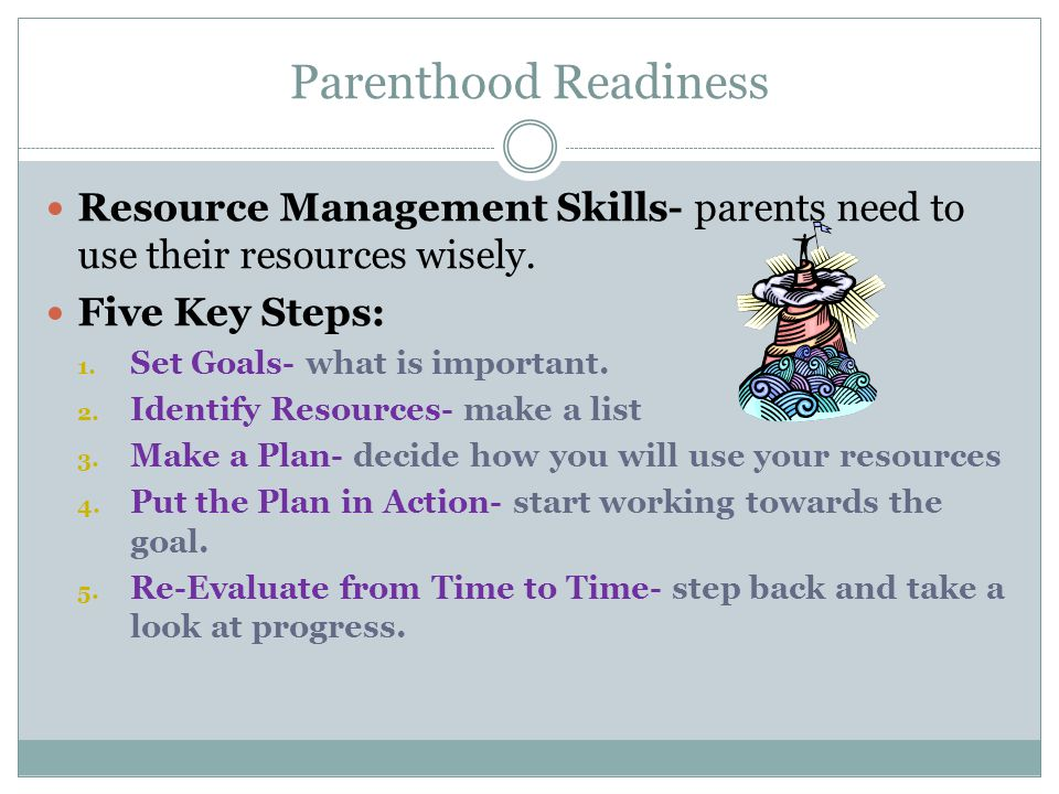Parenthood Readiness Resource Management Skills- parents need to use their resources wisely. Five Key Steps: