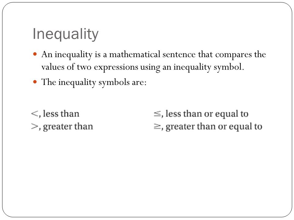 Inequality An inequality is a mathematical sentence that compares the values of two expressions using an inequality symbol.