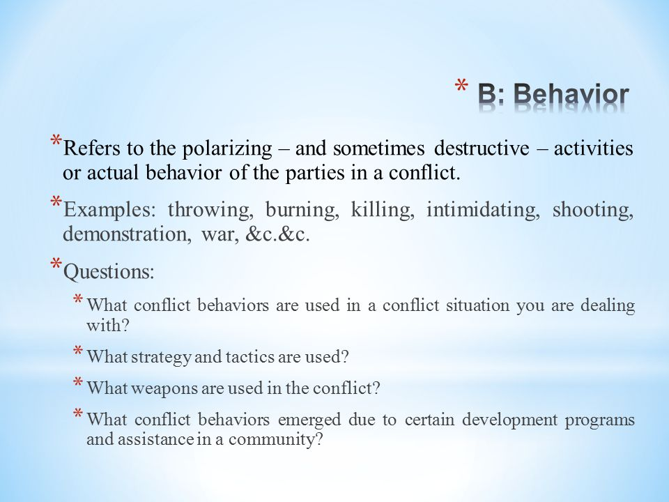B: Behavior Refers to the polarizing – and sometimes destructive – activities or actual behavior of the parties in a conflict.