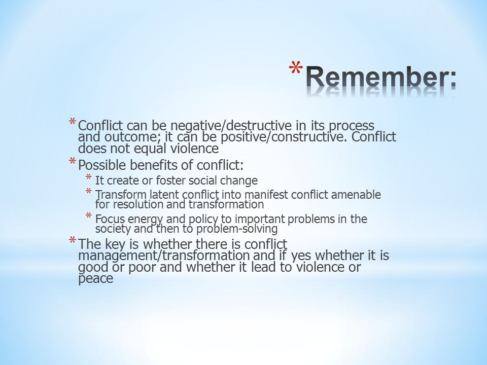 Remember: Conflict can be negative/destructive in its process and outcome; it can be positive/constructive. Conflict does not equal violence.