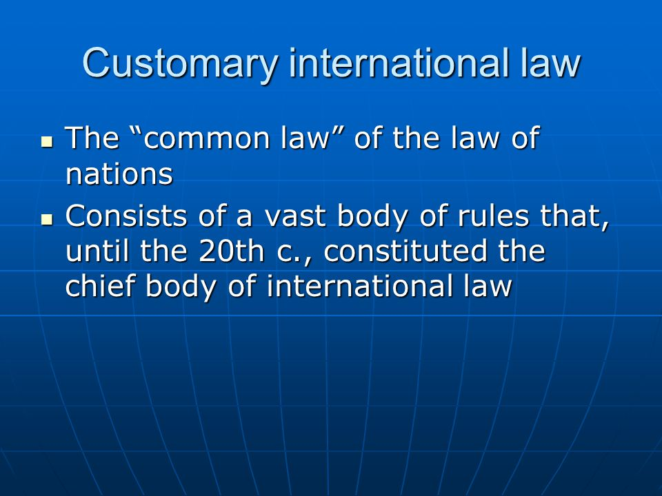 customary international law A source of international law predicated upon general state practice accompanied by the conviction that such practice is required as a matter of international law.