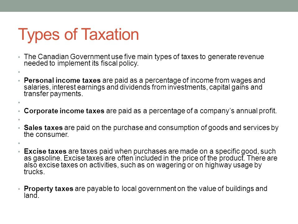 Types of Taxation The Canadian Government use five main types of taxes to generate revenue needed to implement its fiscal policy.