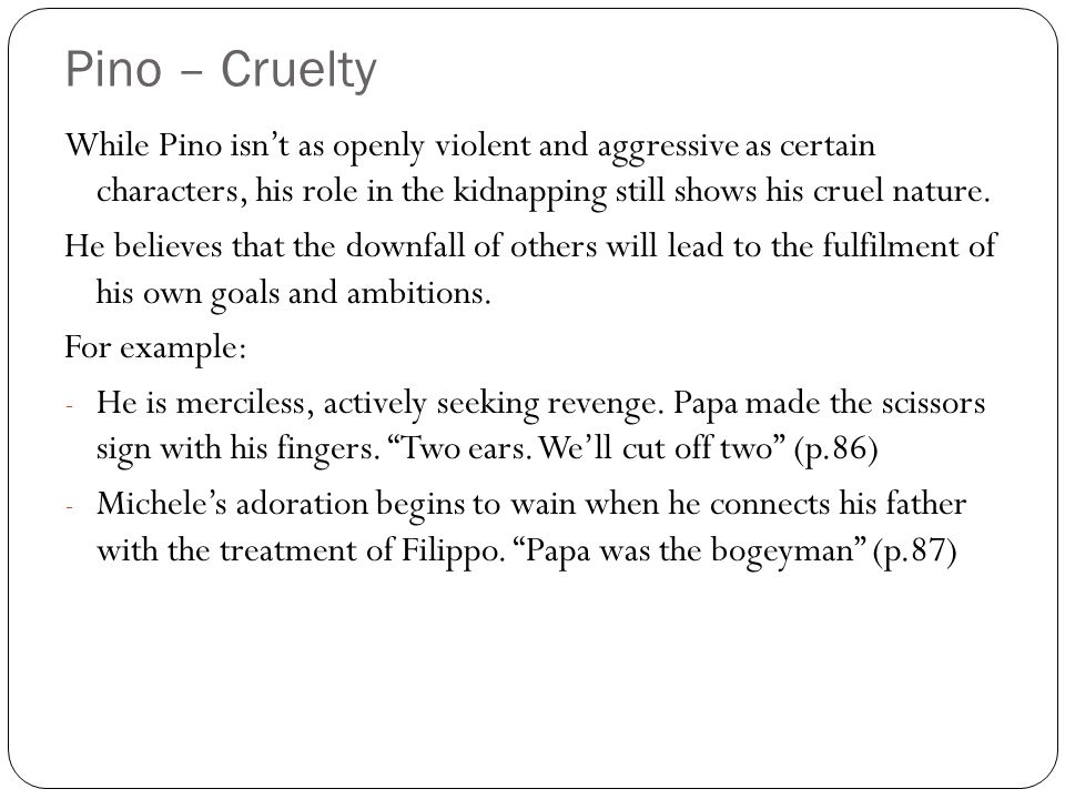 Pino – Cruelty While Pino isn't as openly violent and aggressive as certain characters, his role in the kidnapping still shows his cruel nature.