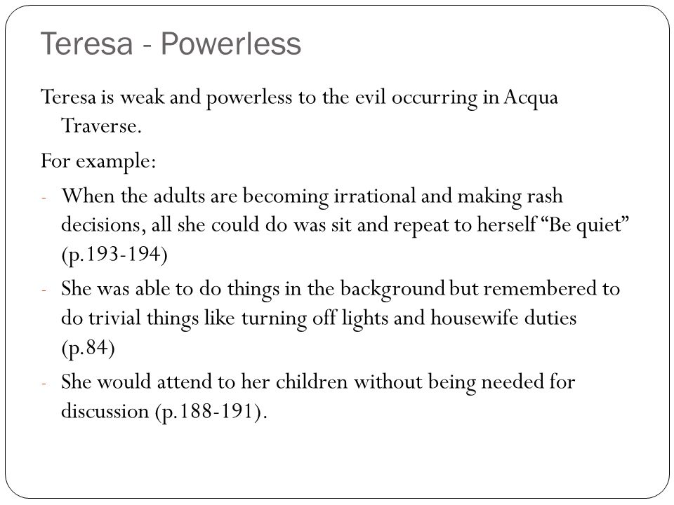 Teresa - Powerless Teresa is weak and powerless to the evil occurring in Acqua Traverse. For example: