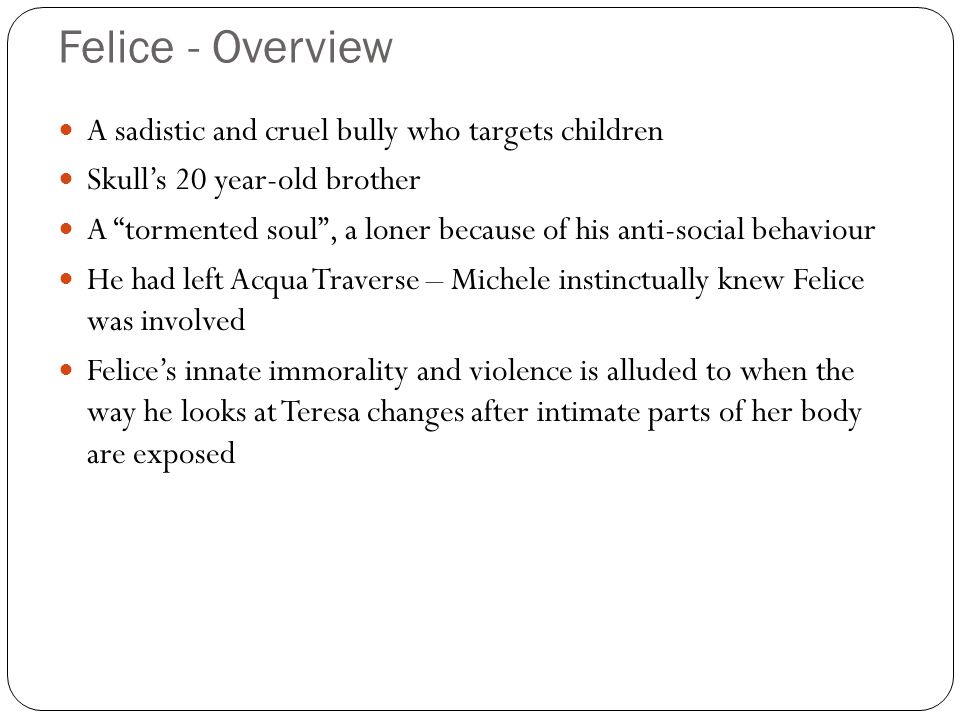 Felice - Overview A sadistic and cruel bully who targets children