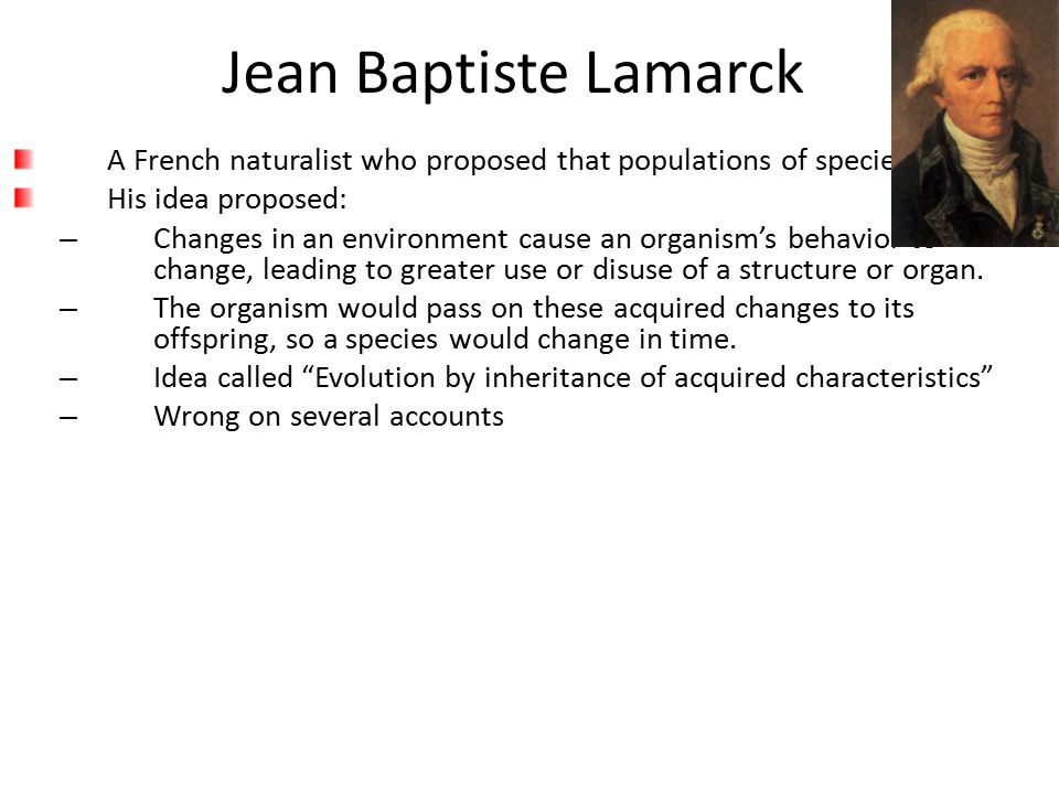 Jean Baptiste Lamarck A French naturalist who proposed that populations of species evolve. His idea proposed: