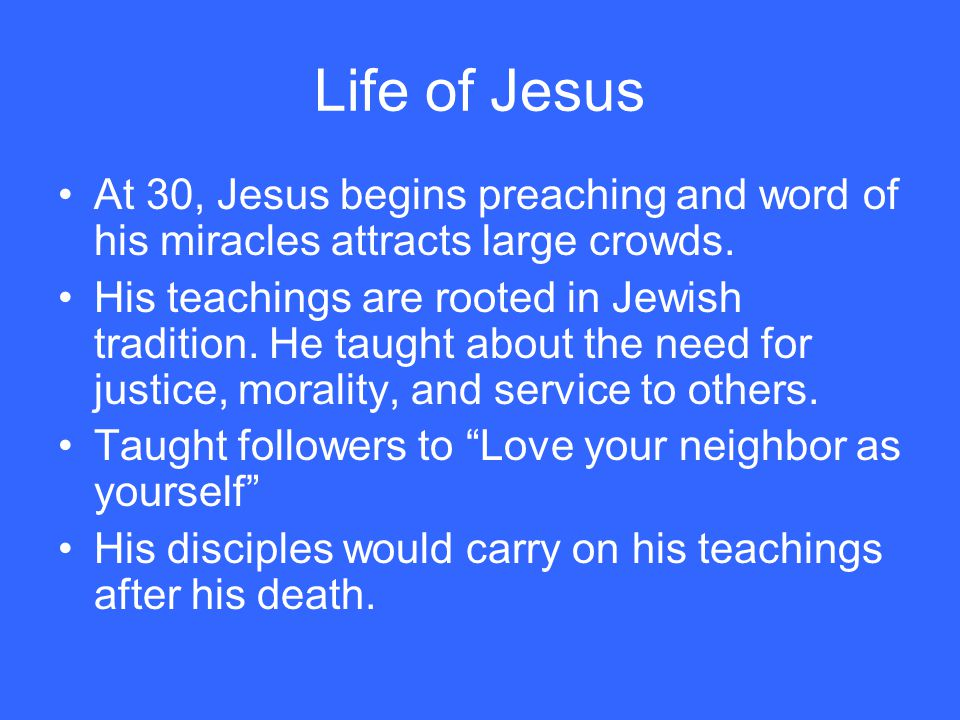 Life of Jesus At 30, Jesus begins preaching and word of his miracles attracts large crowds.