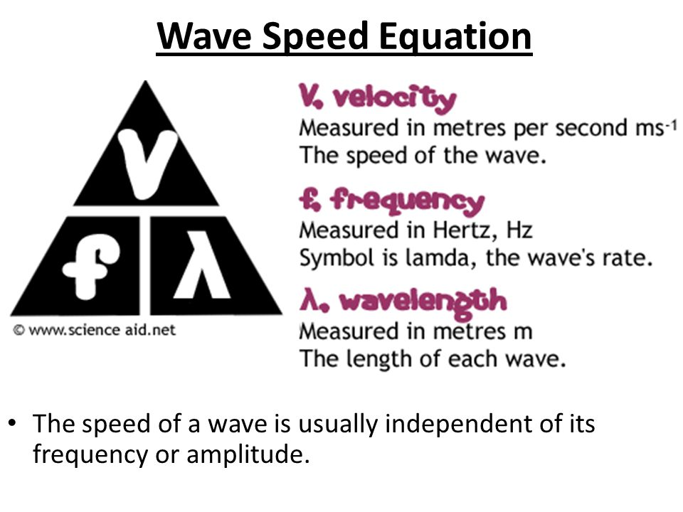 Wave Speed Equation The speed of a wave is usually independent of its frequency or amplitude.