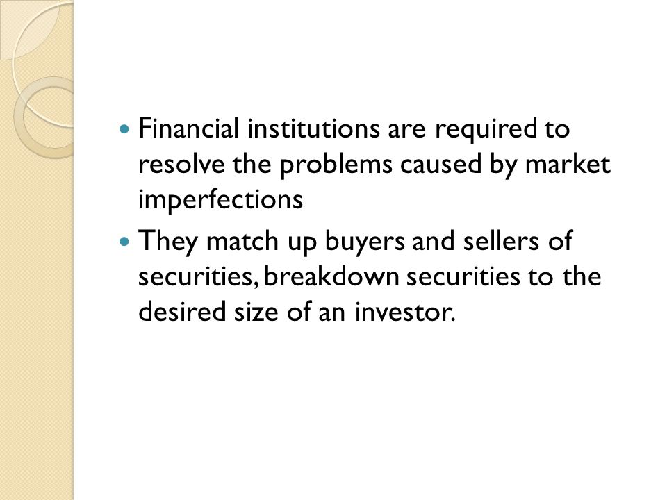 Financial institutions are required to resolve the problems caused by market imperfections