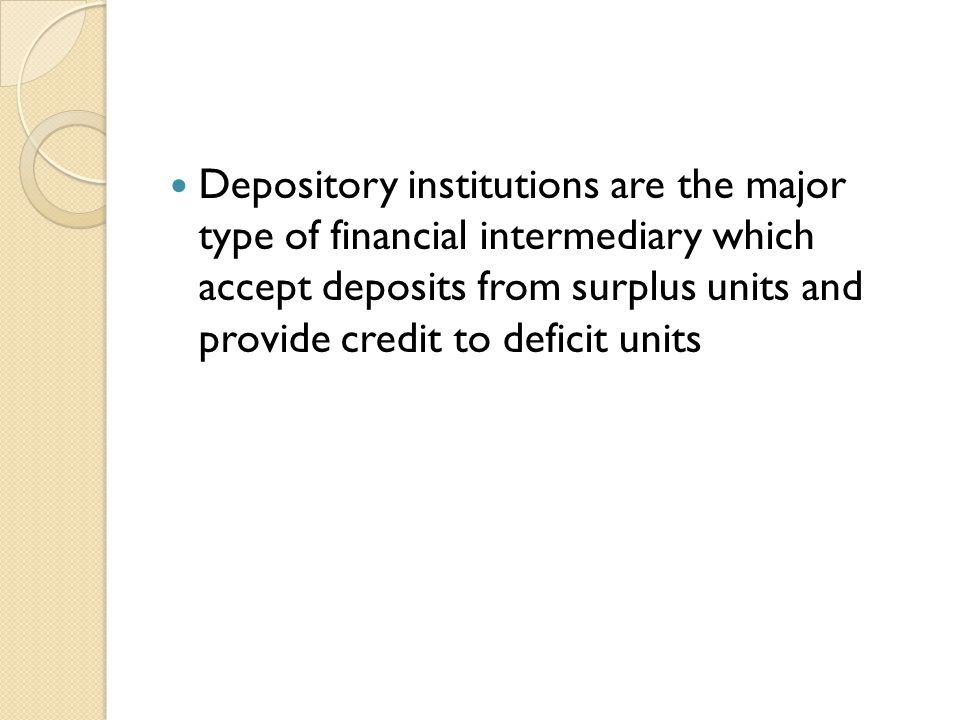 Depository institutions are the major type of financial intermediary which accept deposits from surplus units and provide credit to deficit units