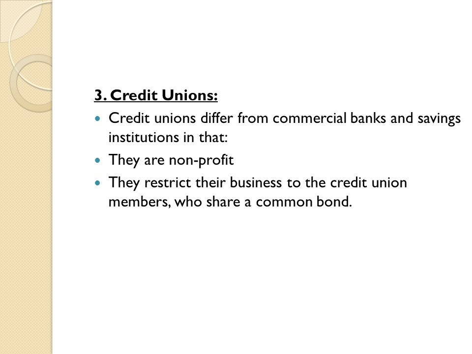 3. Credit Unions: Credit unions differ from commercial banks and savings institutions in that: They are non-profit.