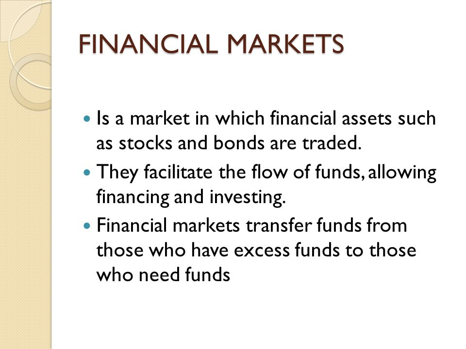 FINANCIAL MARKETS Is a market in which financial assets such as stocks and bonds are traded.