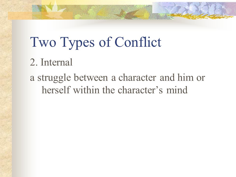 the three kinds of conflict within a story Conflict there are two types of conflicts – internal and external internal – conflicts that deal with the personalities of your protagonists how they think how they  remember to give your characters 5 likes and 5 dislikes – and during your story, make them do all 5 of things on the 'dislike' list put your characters in a hole and throw.