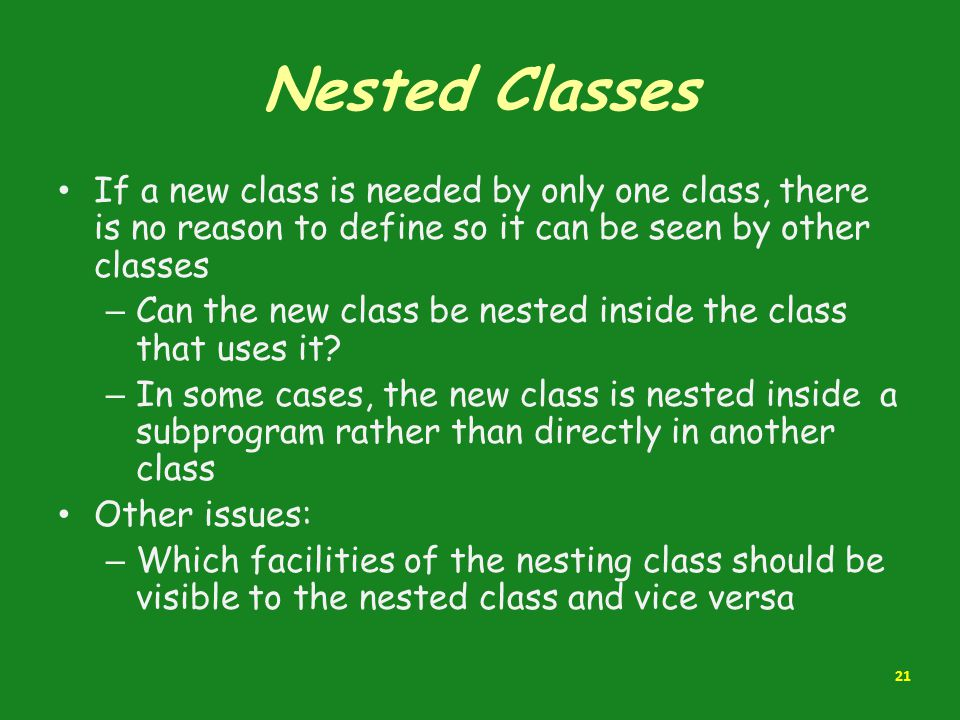 Nested Classes If a new class is needed by only one class, there is no reason to define so it can be seen by other classes.