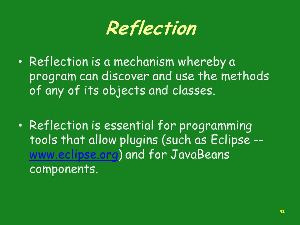 Reflection Reflection is a mechanism whereby a program can discover and use the methods of any of its objects and classes.
