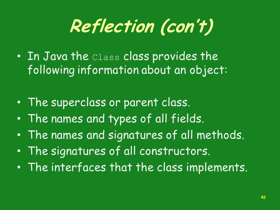 Reflection (con't) In Java the Class class provides the following information about an object: The superclass or parent class.