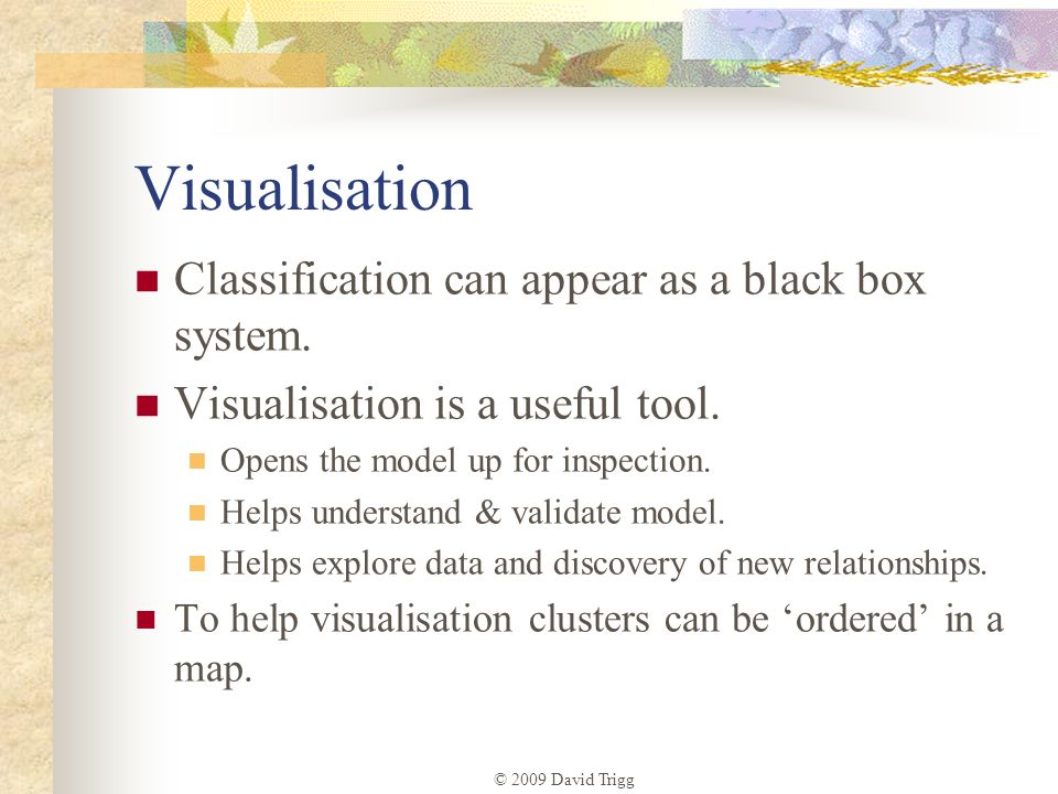 Visualisation Classification can appear as a black box system.