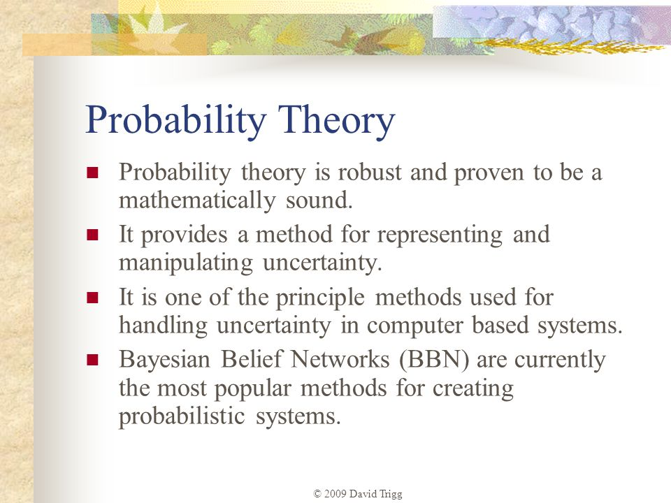 Probability Theory Probability theory is robust and proven to be a mathematically sound.