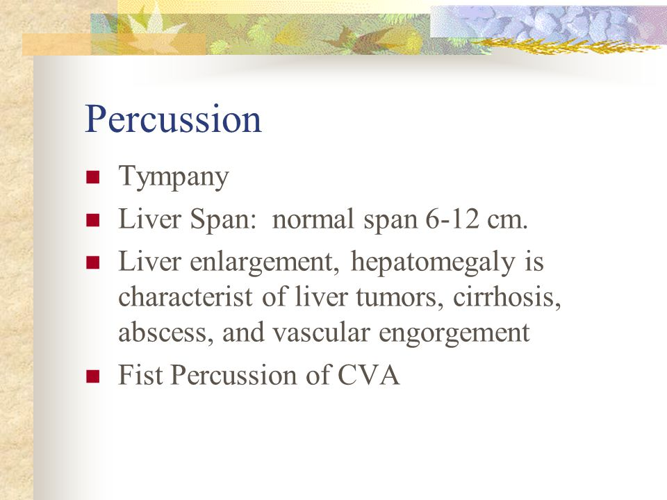 Percussion Tympany Liver Span: normal span 6-12 cm.