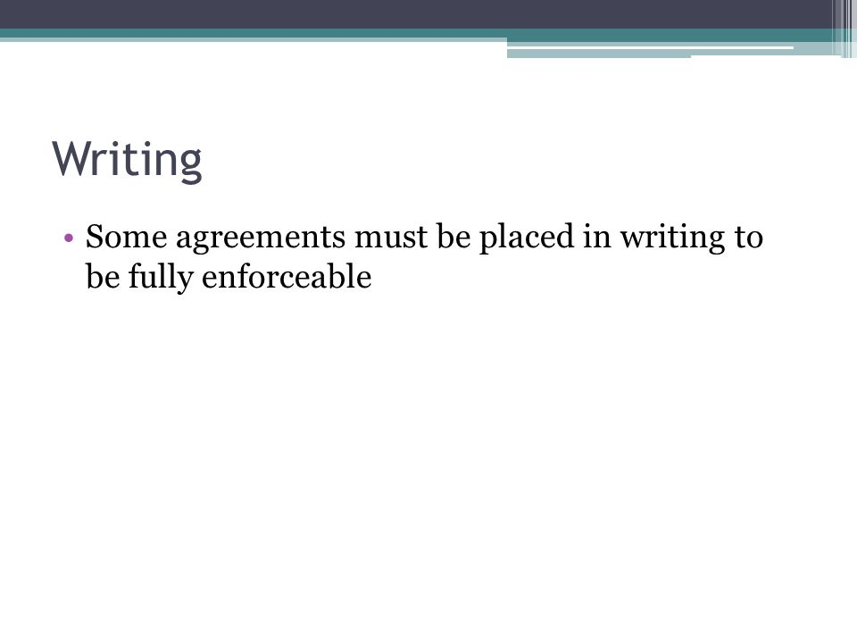 Writing Some agreements must be placed in writing to be fully enforceable