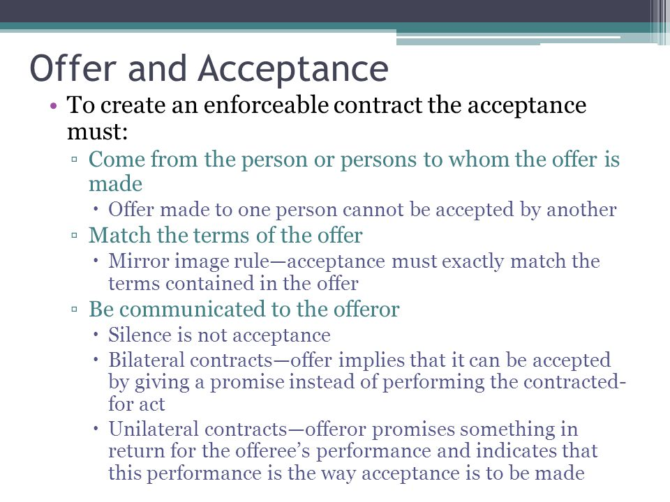 Offer and Acceptance To create an enforceable contract the acceptance must: Come from the person or persons to whom the offer is made.
