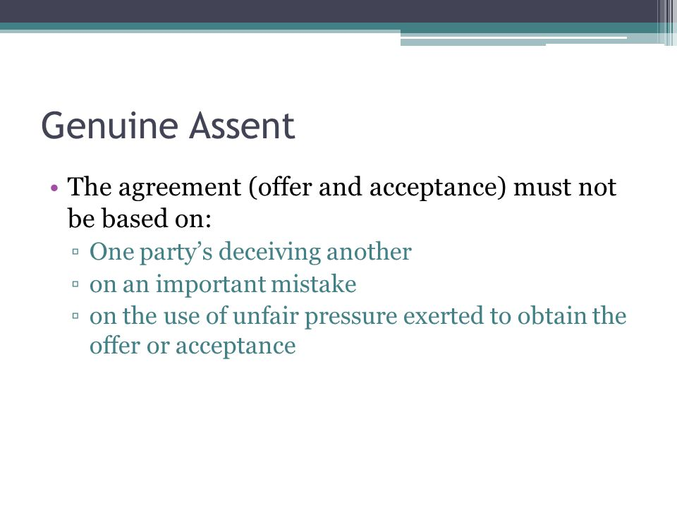 Genuine Assent The agreement (offer and acceptance) must not be based on: One party's deceiving another.
