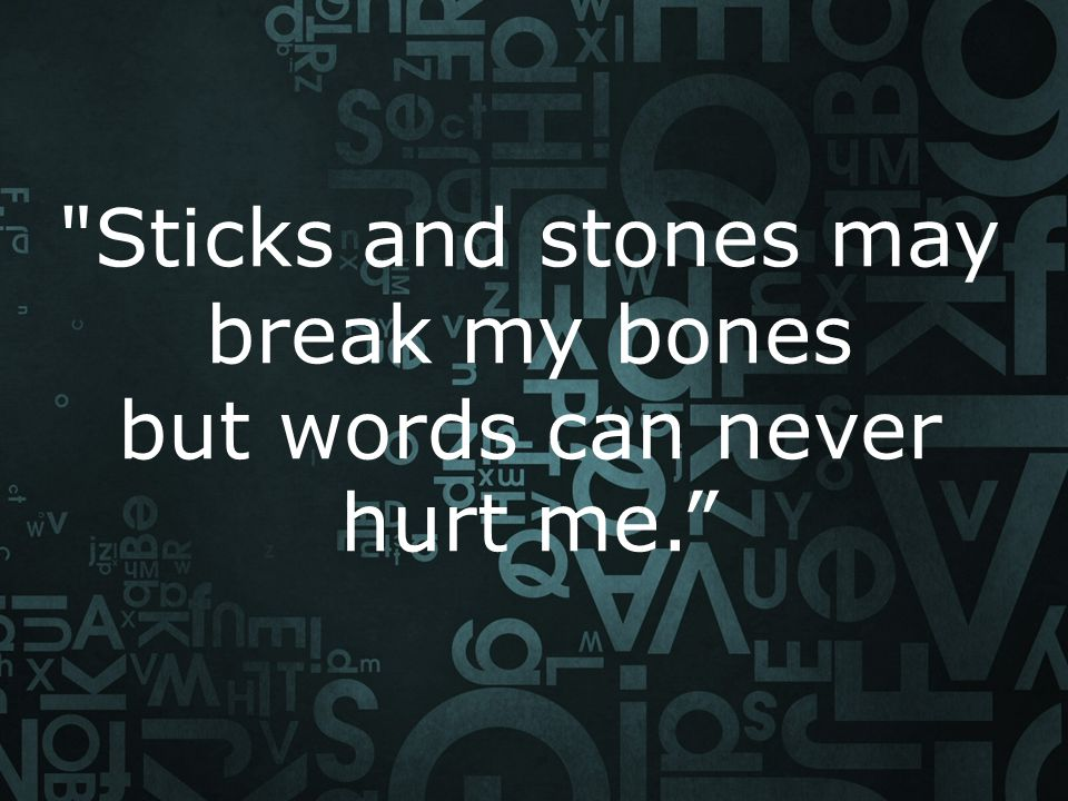 "sticks and stones make break my bones, but words will never hurt me essay Sticks and stones may break my bones but words will never hurt me ""sticks and stones may break my bones  sweet to the soul and healing to the bones."