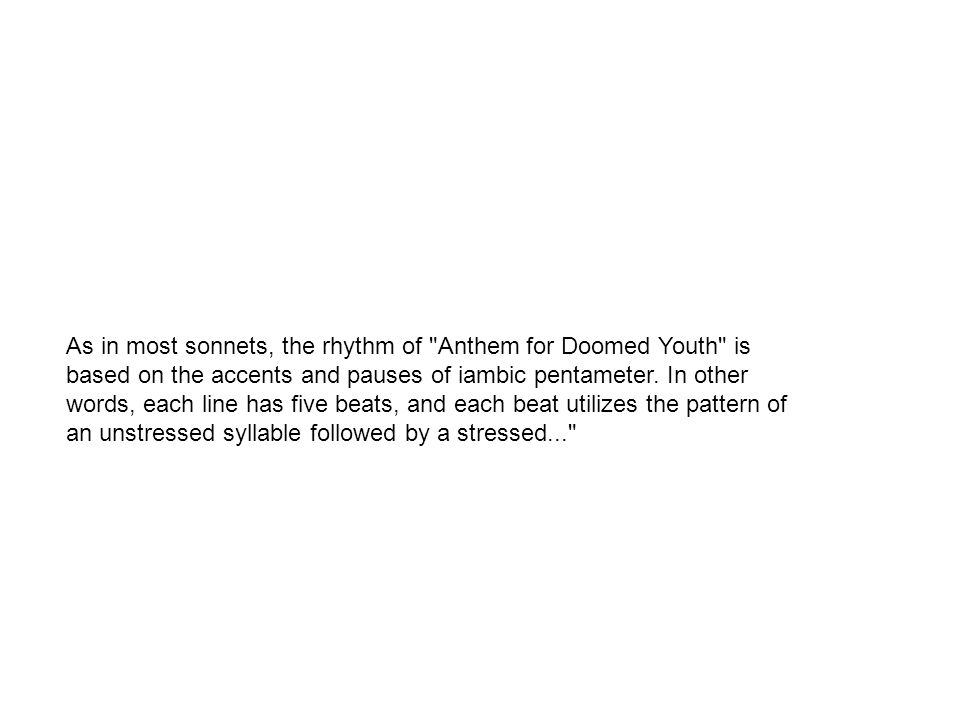 rhetorical questions in anthem of doomed youth are significant Anthem for doomed youth, as the title suggests, is a poem about the waste of  many young men in the first world war  and ritual is necessary, because this is  not natural and meaningful death  the octave begins with a rhetorical question.