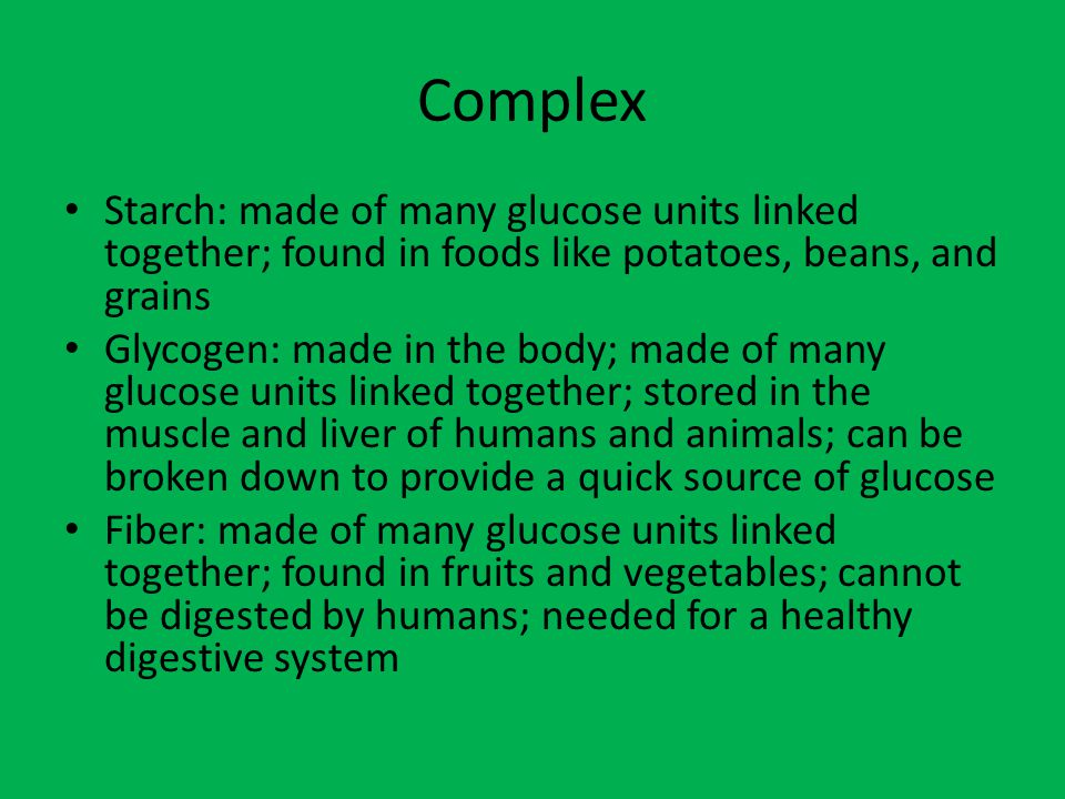 Complex Starch: made of many glucose units linked together; found in foods like potatoes, beans, and grains.