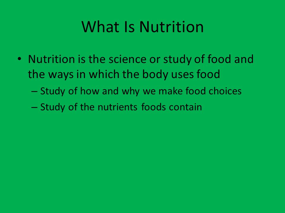 What Is Nutrition Nutrition is the science or study of food and the ways in which the body uses food.