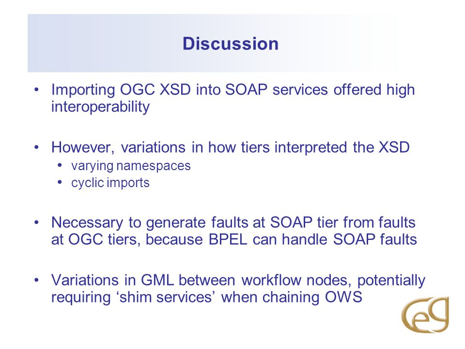 DiscussionImporting OGC XSD into SOAP services offered high interoperability. However, variations in how tiers interpreted the XSD.