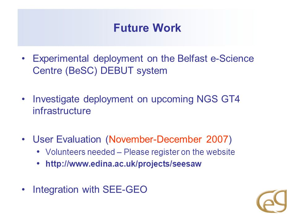 Future WorkExperimental deployment on the Belfast e-Science Centre (BeSC) DEBUT system. Investigate deployment on upcoming NGS GT4 infrastructure.