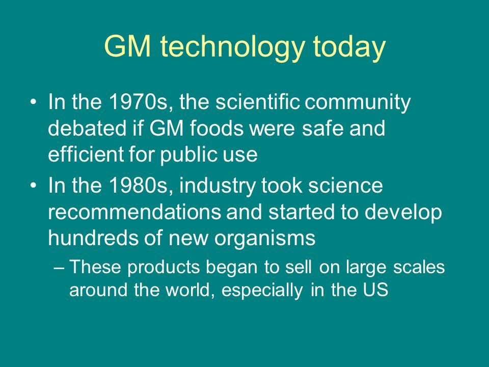 GM technology today In the 1970s, the scientific community debated if GM foods were safe and efficient for public use.