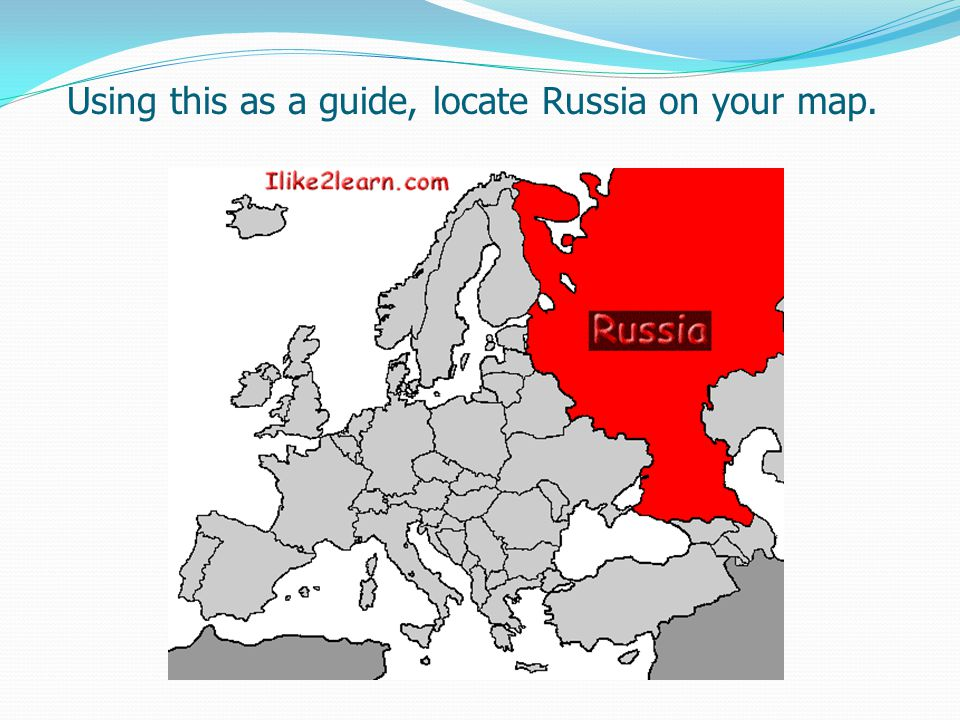 Using this as a guide, locate Russia on your map.