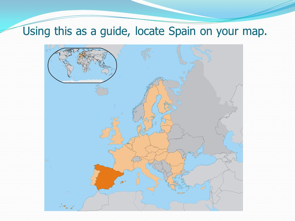 Using this as a guide, locate Spain on your map.