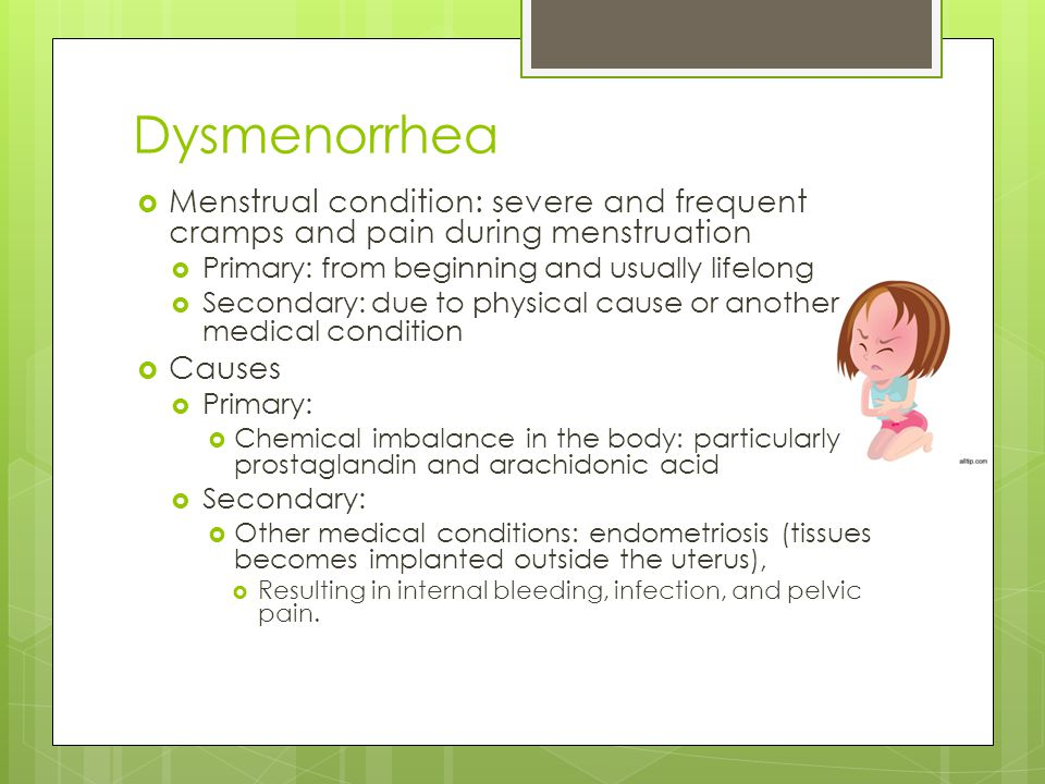 Dysmenorrhea Menstrual condition: severe and frequent cramps and pain during menstruation. Primary: from beginning and usually lifelong.