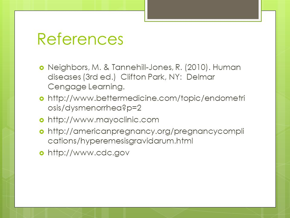 References Neighbors, M. & Tannehill-Jones, R. (2010). Human diseases (3rd ed.) Clifton Park, NY: Delmar Cengage Learning.