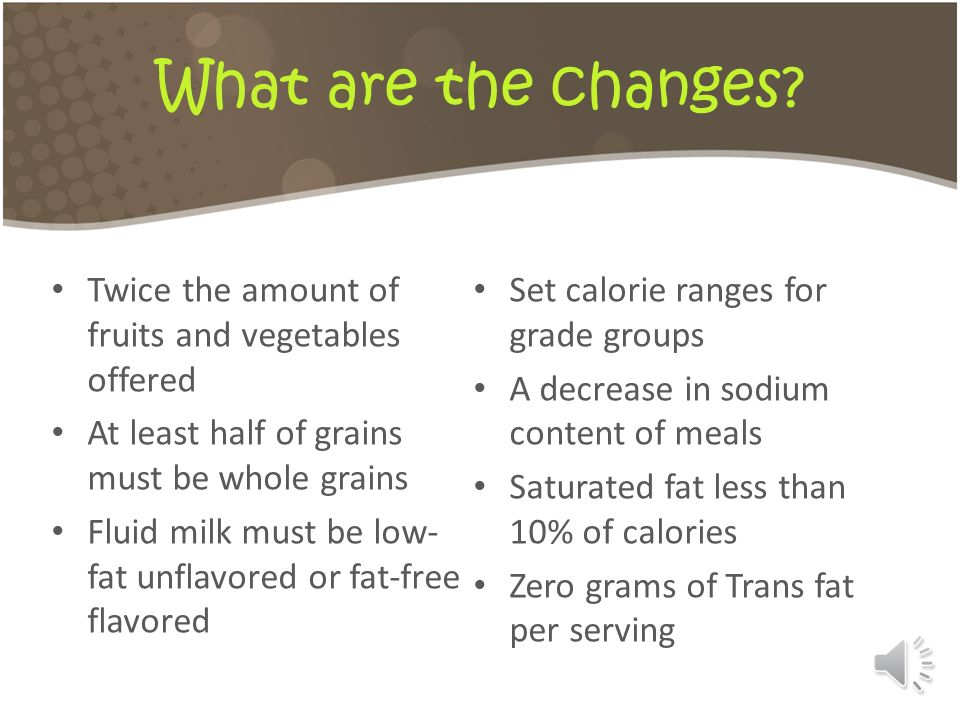 What are the changes Twice the amount of fruits and vegetables offered. Set calorie ranges for grade groups.
