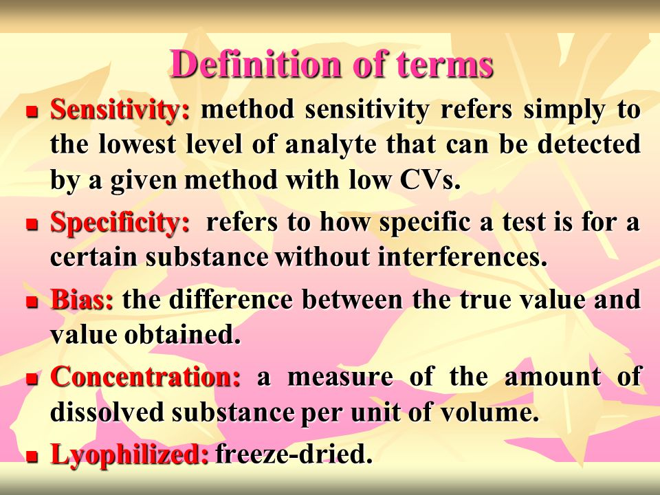 Definition of terms Sensitivity: method sensitivity refers simply to the lowest level of analyte that can be detected by a given method with low CVs.