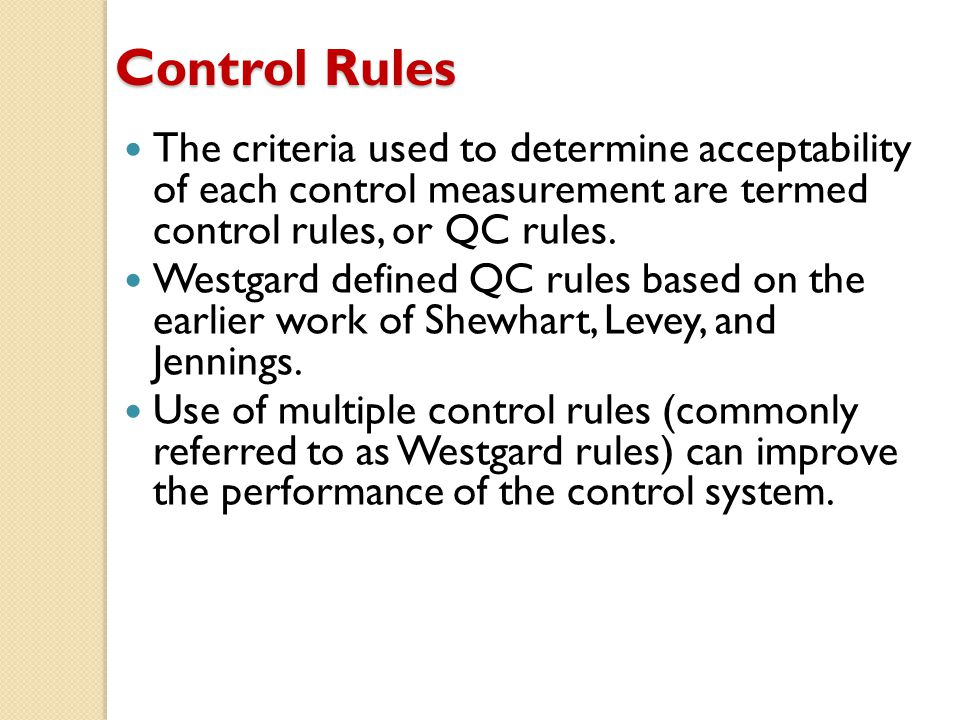 Control Rules The criteria used to determine acceptability of each control measurement are termed control rules, or QC rules.