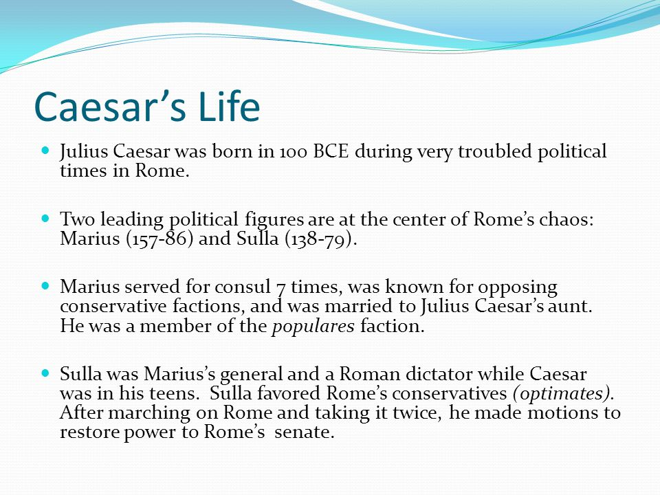 Caesar's Life Julius Caesar was born in 100 BCE during very troubled political times in Rome.