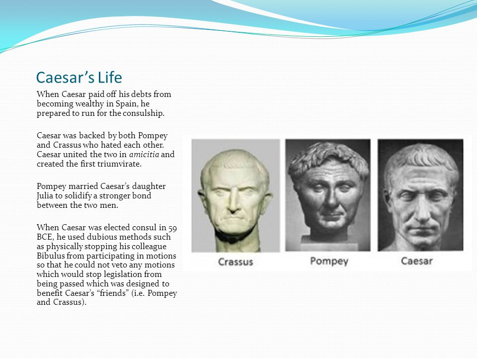 Caesar's Life When Caesar paid off his debts from becoming wealthy in Spain, he prepared to run for the consulship.