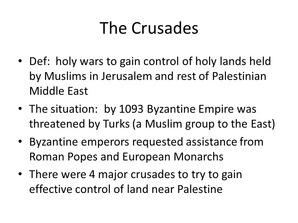 The Crusades Def: holy wars to gain control of holy lands held by Muslims in Jerusalem and rest of Palestinian Middle East.