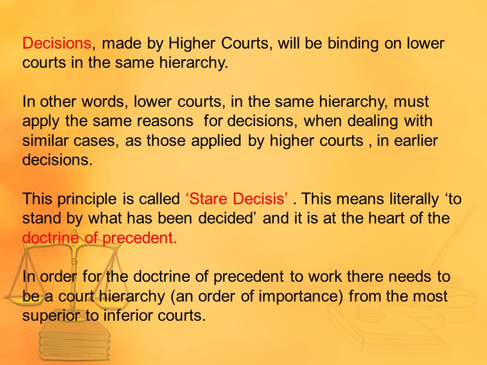 Decisions, made by Higher Courts, will be binding on lower courts in the same hierarchy.